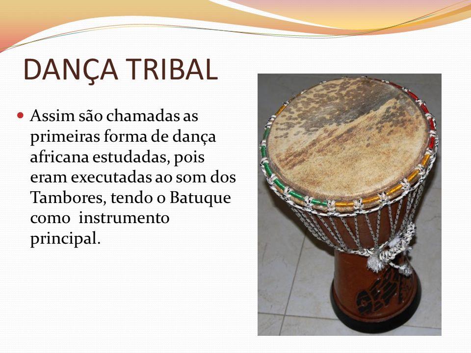DANÇA TRIBAL Assim são chamadas as primeiras forma de dança africana estudadas, pois eram executadas ao som dos Tambores, tendo o Batuque como instrum