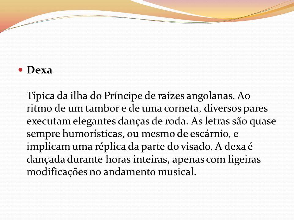 Dexa Típica da ilha do Príncipe de raízes angolanas. Ao ritmo de um tambor e de uma corneta, diversos pares executam elegantes danças de roda. As letr