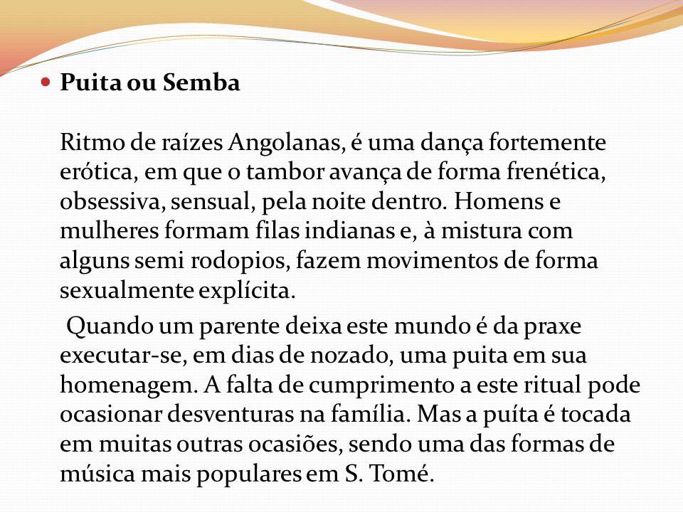 Puita ou Semba Ritmo de raízes Angolanas, é uma dança fortemente erótica, em que o tambor avança de forma frenética, obsessiva, sensual, pela noite de