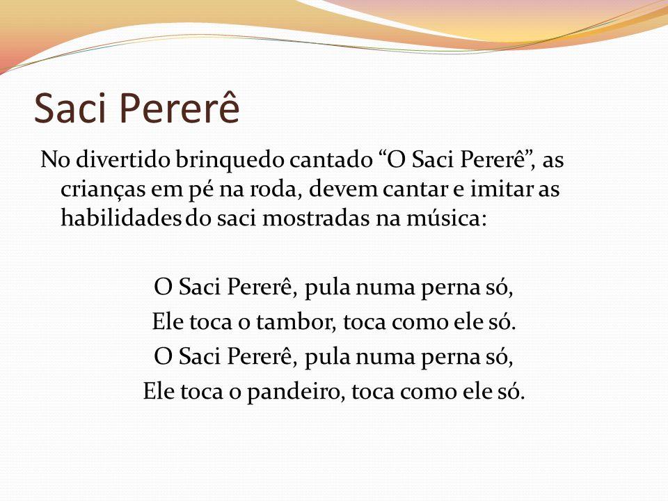 Saci Pererê No divertido brinquedo cantado O Saci Pererê, as crianças em pé na roda, devem cantar e imitar as habilidades do saci mostradas na música: