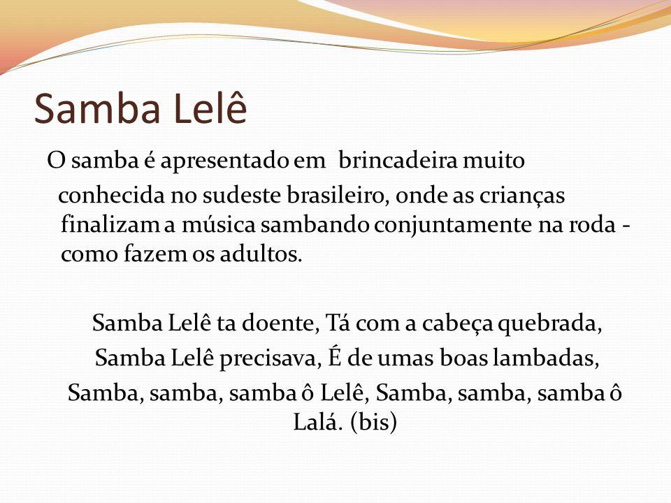 Samba Lelê O samba é apresentado em brincadeira muito conhecida no sudeste brasileiro, onde as crianças finalizam a música sambando conjuntamente na r