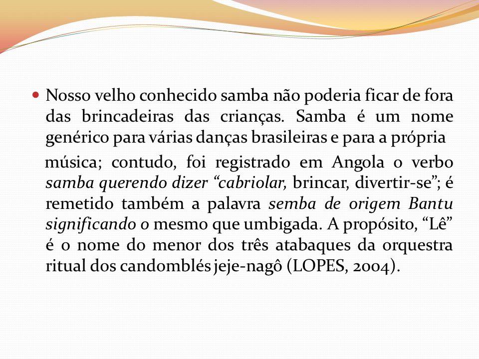 Nosso velho conhecido samba não poderia ficar de fora das brincadeiras das crianças. Samba é um nome genérico para várias danças brasileiras e para a