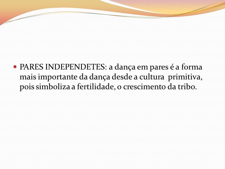 PARES INDEPENDETES: a dança em pares é a forma mais importante da dança desde a cultura primitiva, pois simboliza a fertilidade, o crescimento da trib