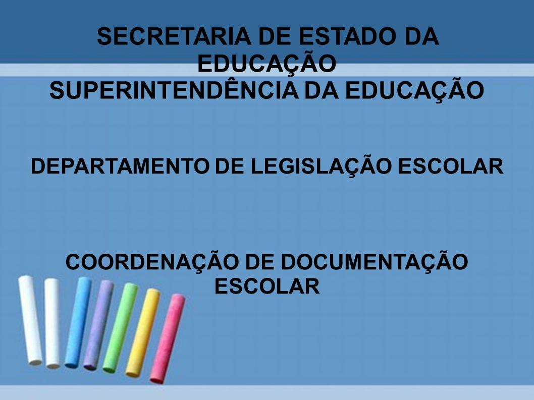 SECRETARIA DE ESTADO DA EDUCAÇÃO SUPERINTENDÊNCIA DA EDUCAÇÃO DEPARTAMENTO DE LEGISLAÇÃO ESCOLAR COORDENAÇÃO DE DOCUMENTAÇÃO ESCOLAR