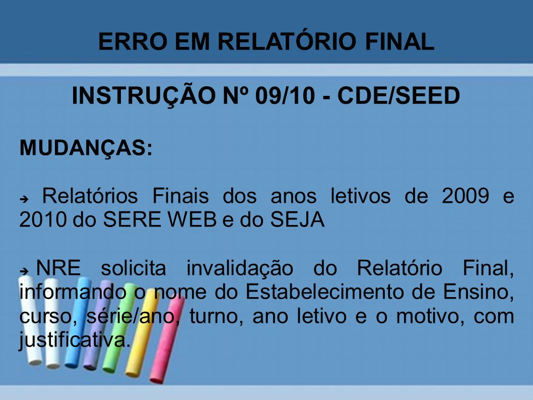 ERRO EM RELATÓRIO FINAL INSTRUÇÃO Nº 09/10 - CDE/SEED MUDANÇAS: Relatórios Finais dos anos letivos de 2009 e 2010 do SERE WEB e do SEJA NRE solicita i