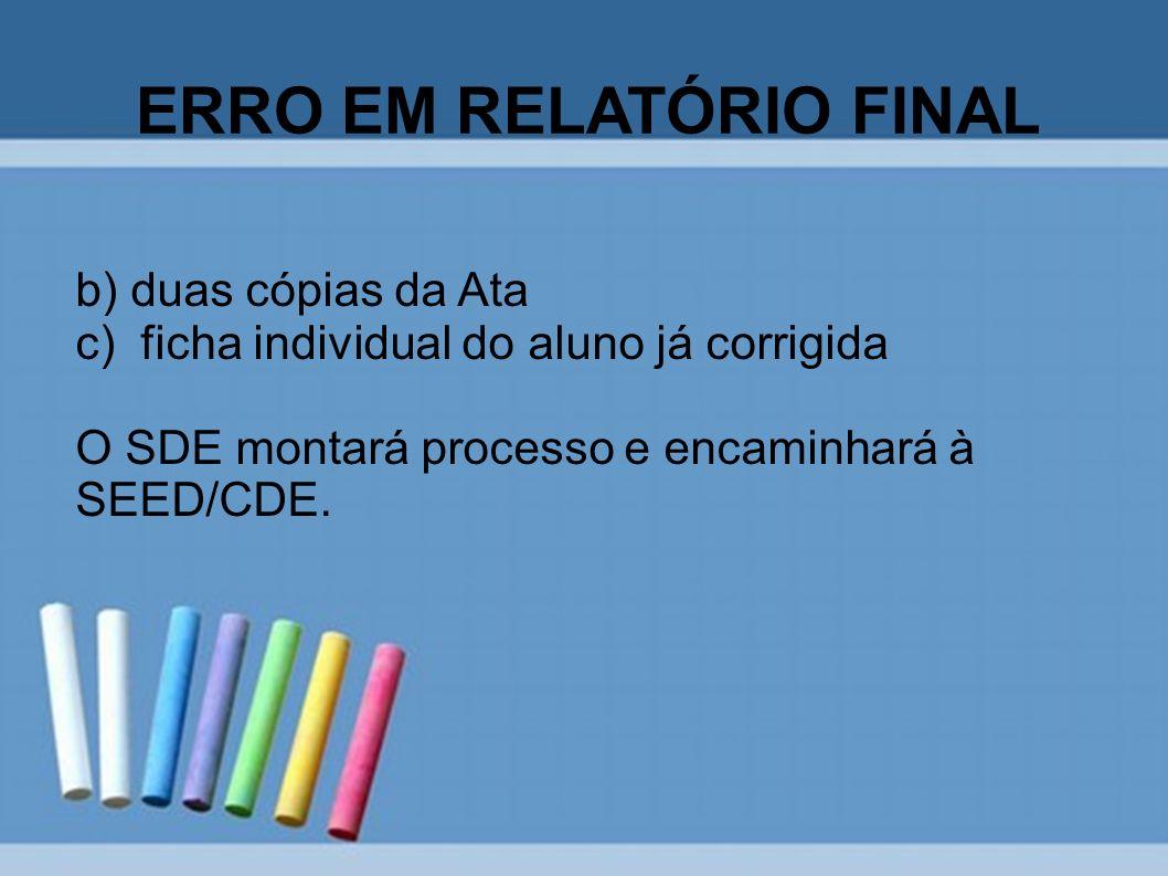 ERRO EM RELATÓRIO FINAL b) duas cópias da Ata c) ficha individual do aluno já corrigida O SDE montará processo e encaminhará à SEED/CDE.