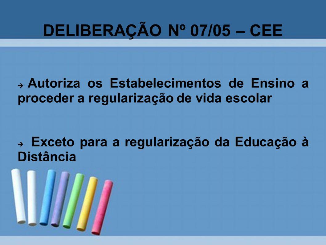 DELIBERAÇÃO Nº 07/05 – CEE Autoriza os Estabelecimentos de Ensino a proceder a regularização de vida escolar Exceto para a regularização da Educação à