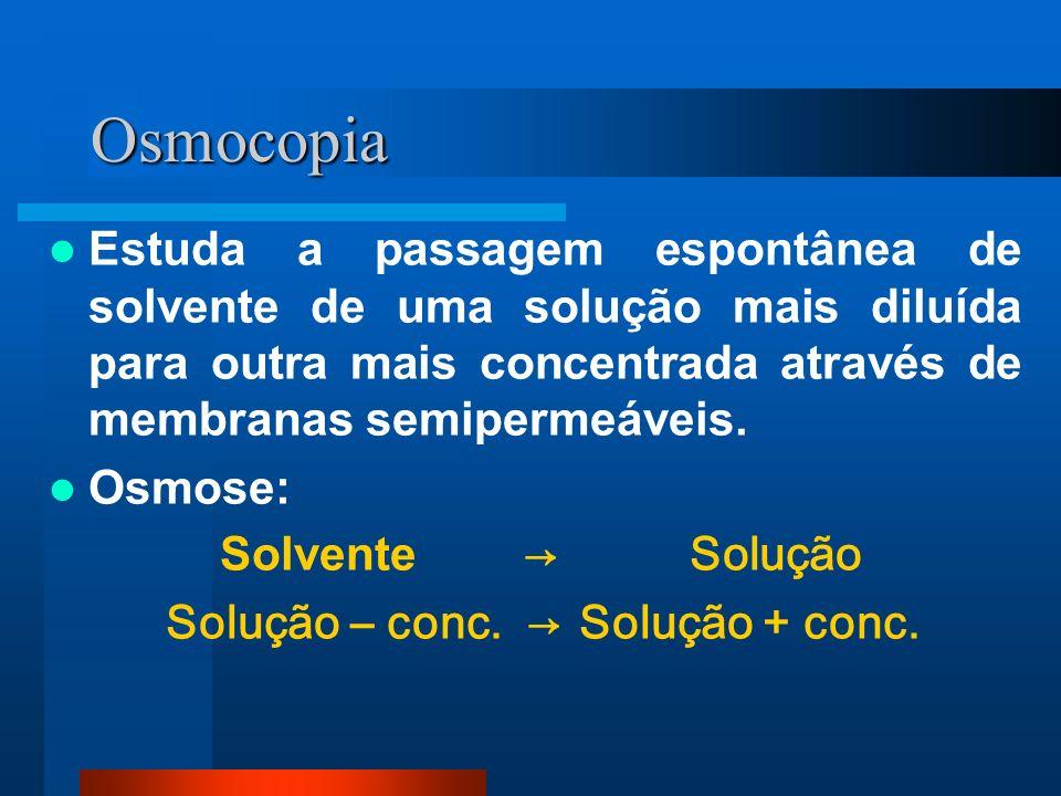 Osmocopia Estuda a passagem espontânea de solvente de uma solução mais diluída para outra mais concentrada através de membranas semipermeáveis. Osmose