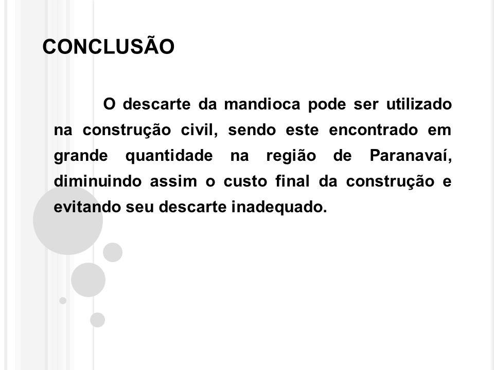 CONCLUSÃO O descarte da mandioca pode ser utilizado na construção civil, sendo este encontrado em grande quantidade na região de Paranavaí, diminuindo assim o custo final da construção e evitando seu descarte inadequado.