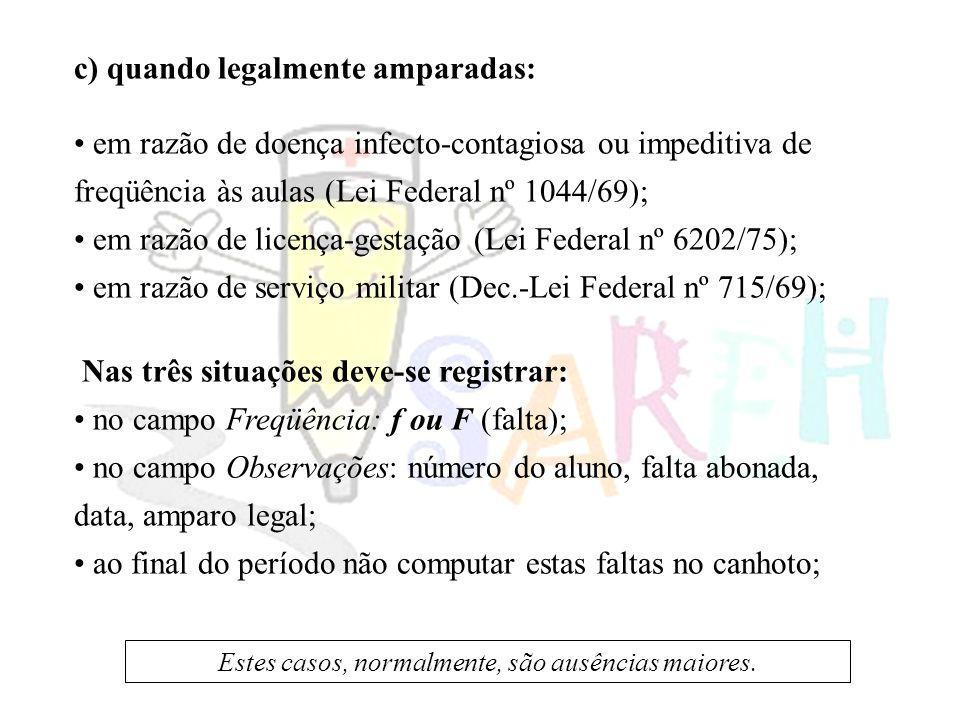 c) quando legalmente amparadas: em razão de doença infecto-contagiosa ou impeditiva de freqüência às aulas (Lei Federal nº 1044/69); em razão de licen