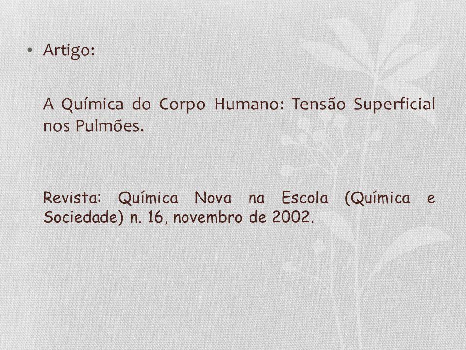 Artigo: A Química do Corpo Humano: Tensão Superficial nos Pulmões. Revista: Química Nova na Escola (Química e Sociedade) n. 16, novembro de 2002.