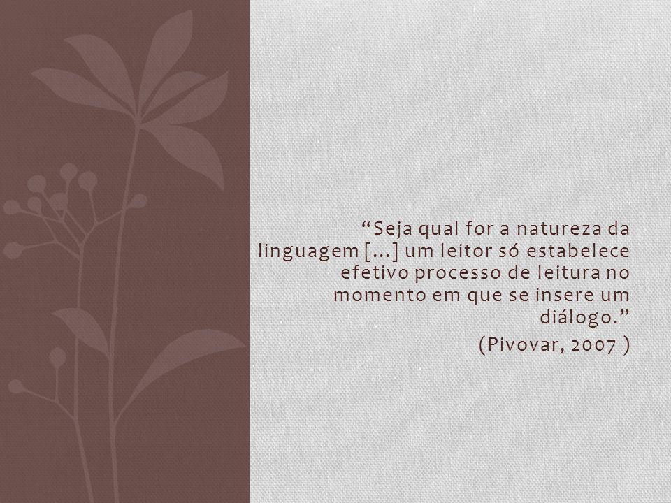 Seja qual for a natureza da linguagem [...] um leitor só estabelece efetivo processo de leitura no momento em que se insere um diálogo. (Pivovar, 2007