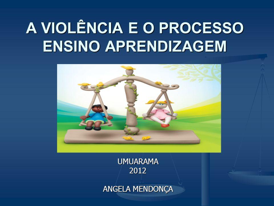 A VIOLÊNCIA E O PROCESSO ENSINO APRENDIZAGEM UMUARAMA2012 ANGELA MENDONÇA