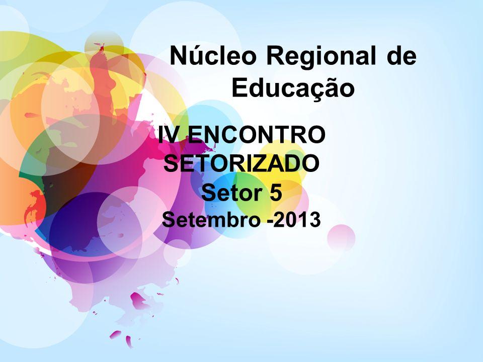 Núcleo Regional de Educação IV ENCONTRO SETORIZADO Setor 5 Setembro -2013