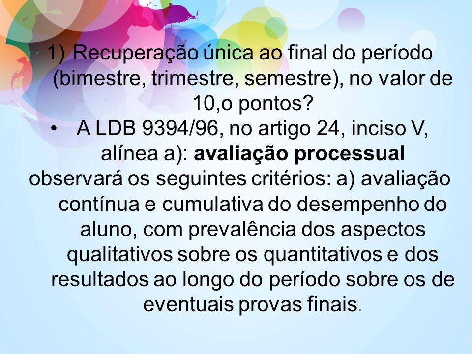 1)Recuperação única ao final do período (bimestre, trimestre, semestre), no valor de 10,o pontos? A LDB 9394/96, no artigo 24, inciso V, alínea a): av