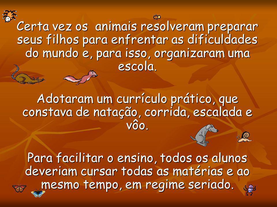 Certa vez os animais resolveram preparar seus filhos para enfrentar as dificuldades do mundo e, para isso, organizaram uma escola. Adotaram um currícu