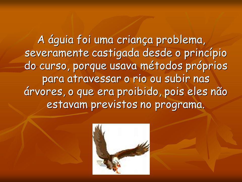 A águia foi uma criança problema, severamente castigada desde o princípio do curso, porque usava métodos próprios para atravessar o rio ou subir nas árvores, o que era proibido, pois eles não estavam previstos no programa.
