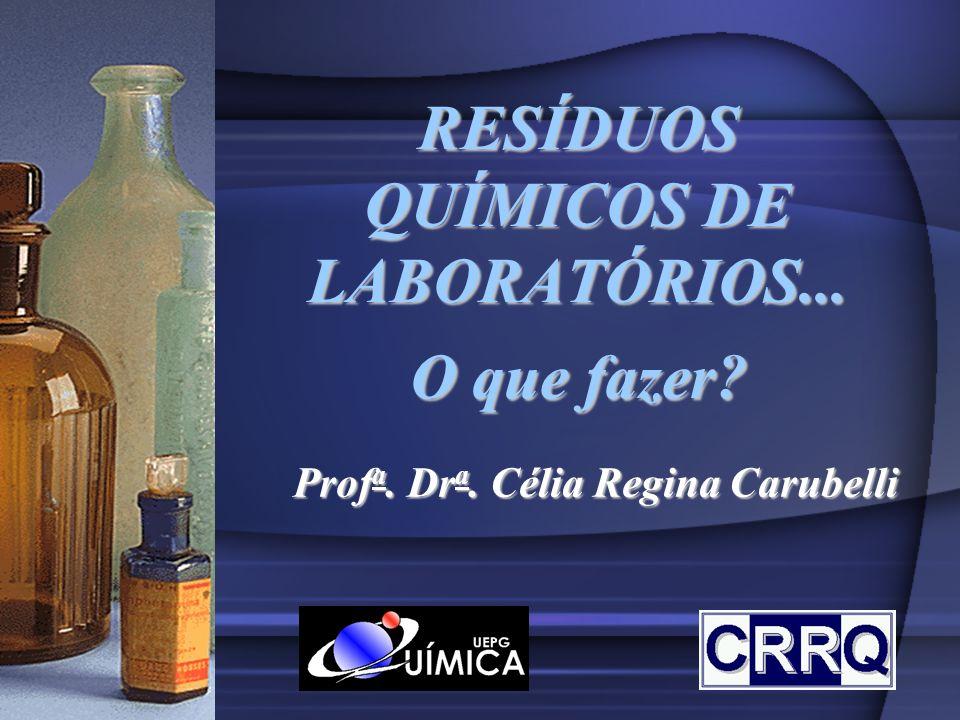 RESÍDUOS QUÍMICOS DE LABORATÓRIOS... O que fazer? Prof a. Dr a. Célia Regina Carubelli
