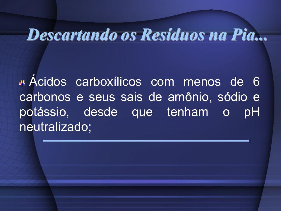 Descartando os Resíduos na Pia... Ácidos carboxílicos com menos de 6 carbonos e seus sais de amônio, sódio e potássio, desde que tenham o pH neutraliz