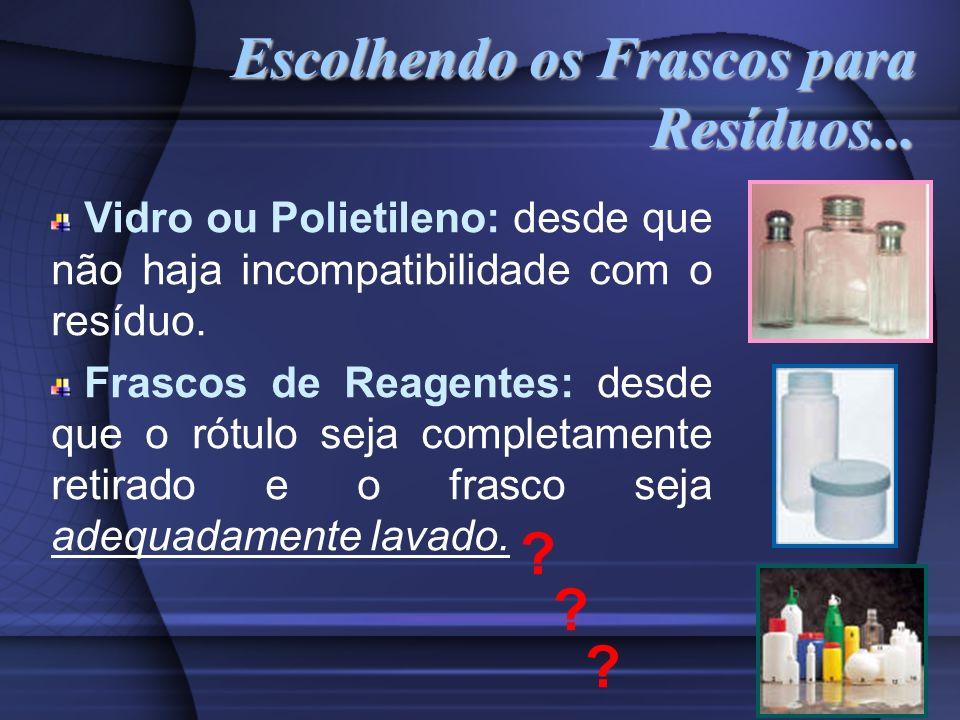 Escolhendo os Frascos para Resíduos... Vidro ou Polietileno: desde que não haja incompatibilidade com o resíduo. Frascos de Reagentes: desde que o rót