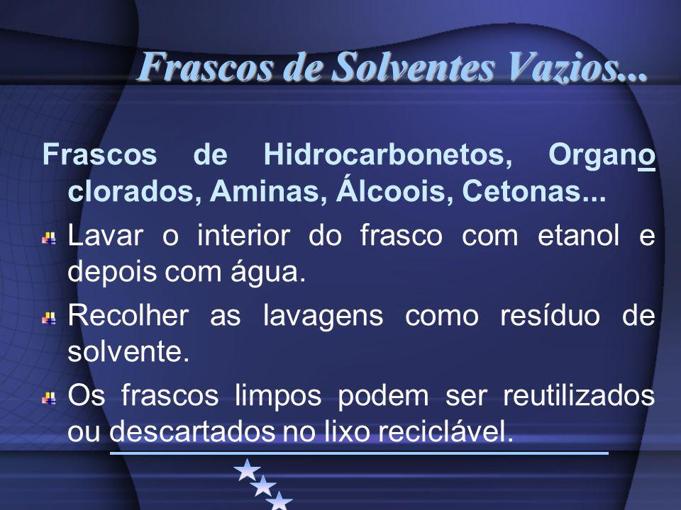 Frascos de Solventes Vazios... Frascos de Hidrocarbonetos, Organo clorados, Aminas, Álcoois, Cetonas... Lavar o interior do frasco com etanol e depois