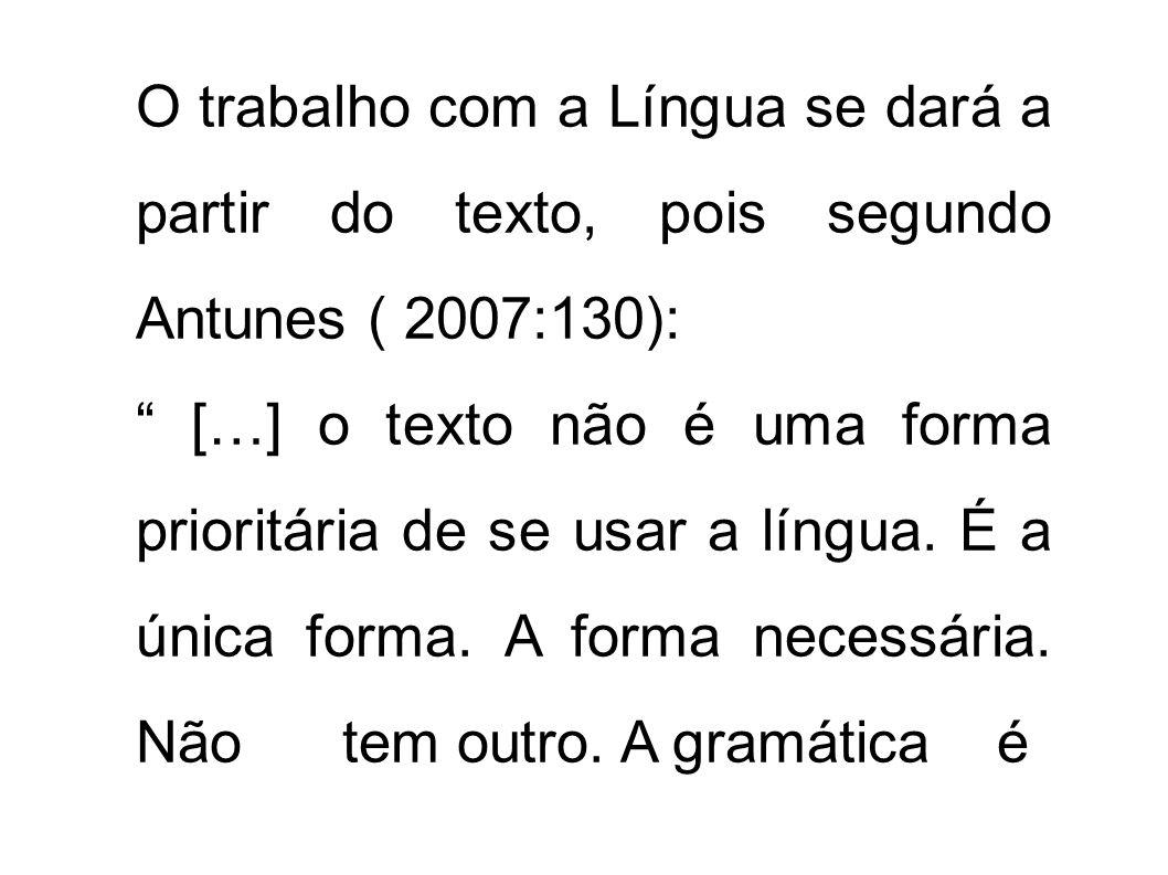 O trabalho com a Língua se dará a partir do texto, pois segundo Antunes ( 2007:130): […] o texto não é uma forma prioritária de se usar a língua. É a