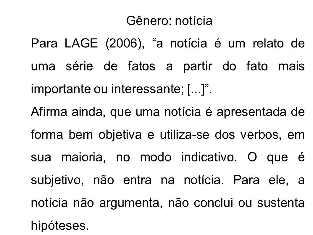 Gênero: notícia Para LAGE (2006), a notícia é um relato de uma série de fatos a partir do fato mais importante ou interessante; [...]. Afirma ainda, q