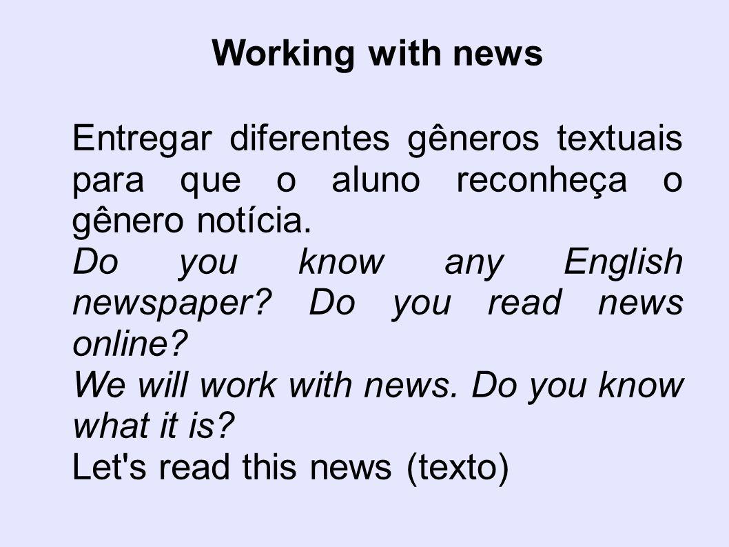 Working with news Entregar diferentes gêneros textuais para que o aluno reconheça o gênero notícia. Do you know any English newspaper? Do you read new