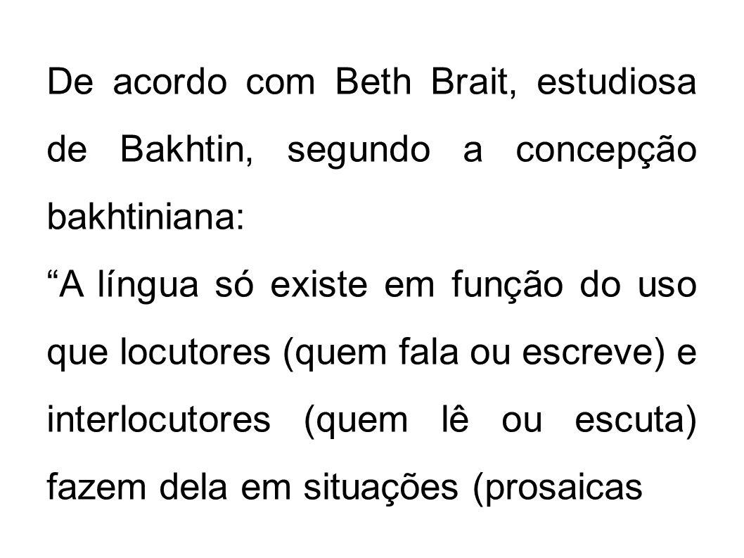 De acordo com Beth Brait, estudiosa de Bakhtin, segundo a concepção bakhtiniana: A língua só existe em função do uso que locutores (quem fala ou escre