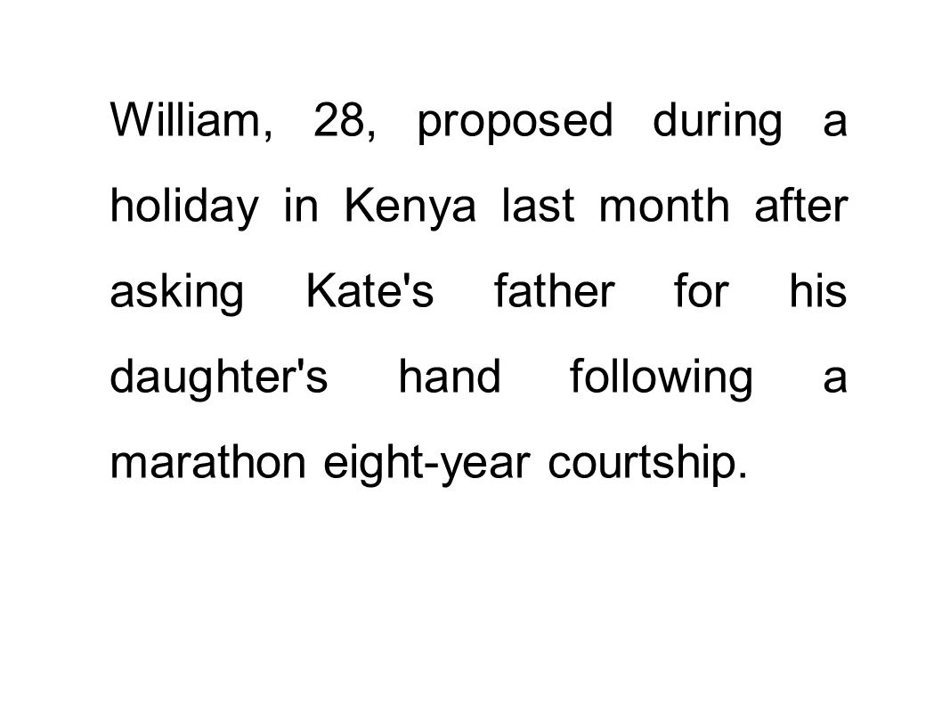 William, 28, proposed during a holiday in Kenya last month after asking Kate's father for his daughter's hand following a marathon eight-year courtshi