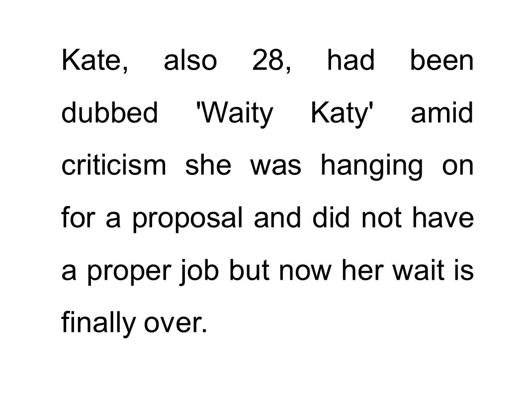 Kate, also 28, had been dubbed 'Waity Katy' amid criticism she was hanging on for a proposal and did not have a proper job but now her wait is finally