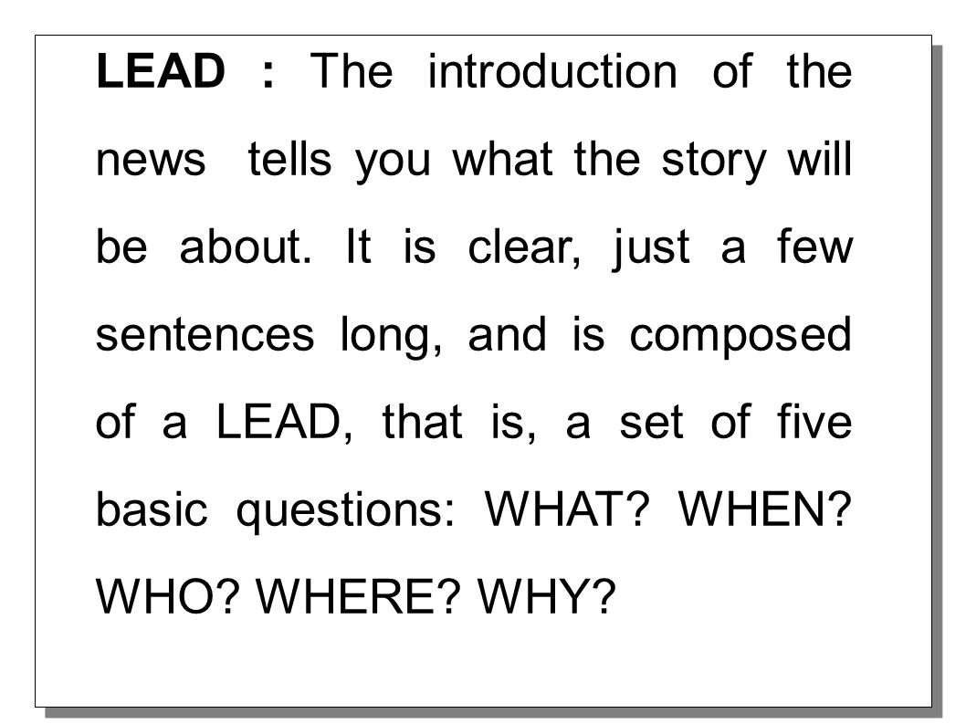 Lead : The introduction of a news article tells you what the story will be about. It is clear, just a few sentences long, and is composed of a LEAD, t