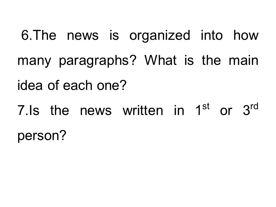 6.The news is organized into how many paragraphs? What is the main idea of each one? 7.Is the news written in 1 st or 3 rd person?