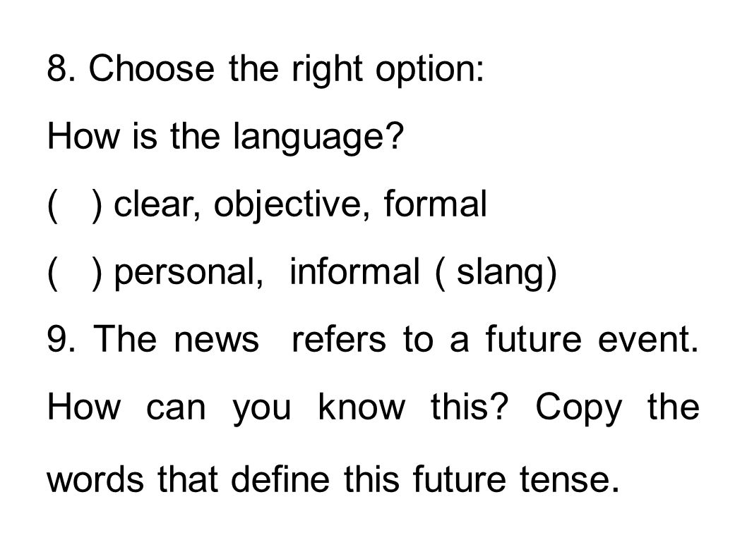 8. Choose the right option: How is the language? ( ) clear, objective, formal ( ) personal, informal ( slang) 9. The news refers to a future event. Ho