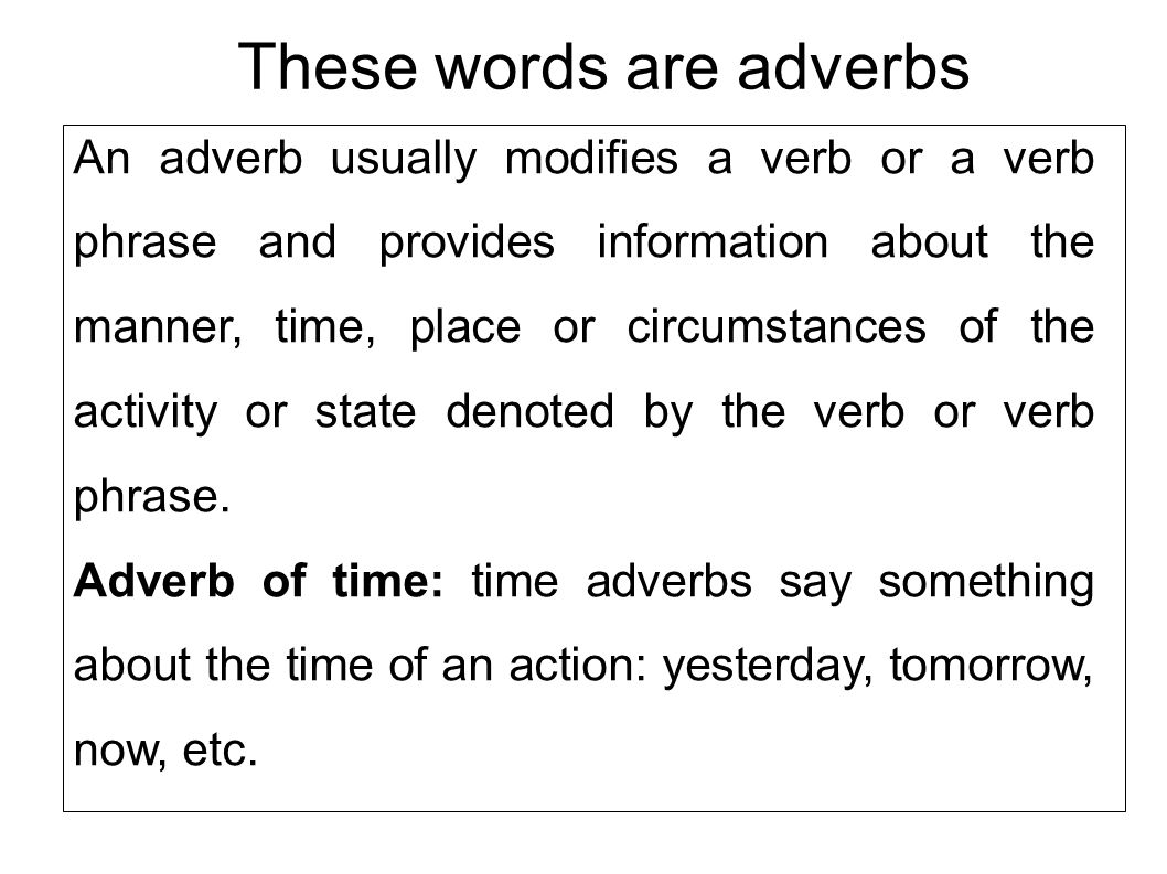 These words are adverbs An adverb usually modifies a verb or a verb phrase and provides information about the manner, time, place or circumstances of