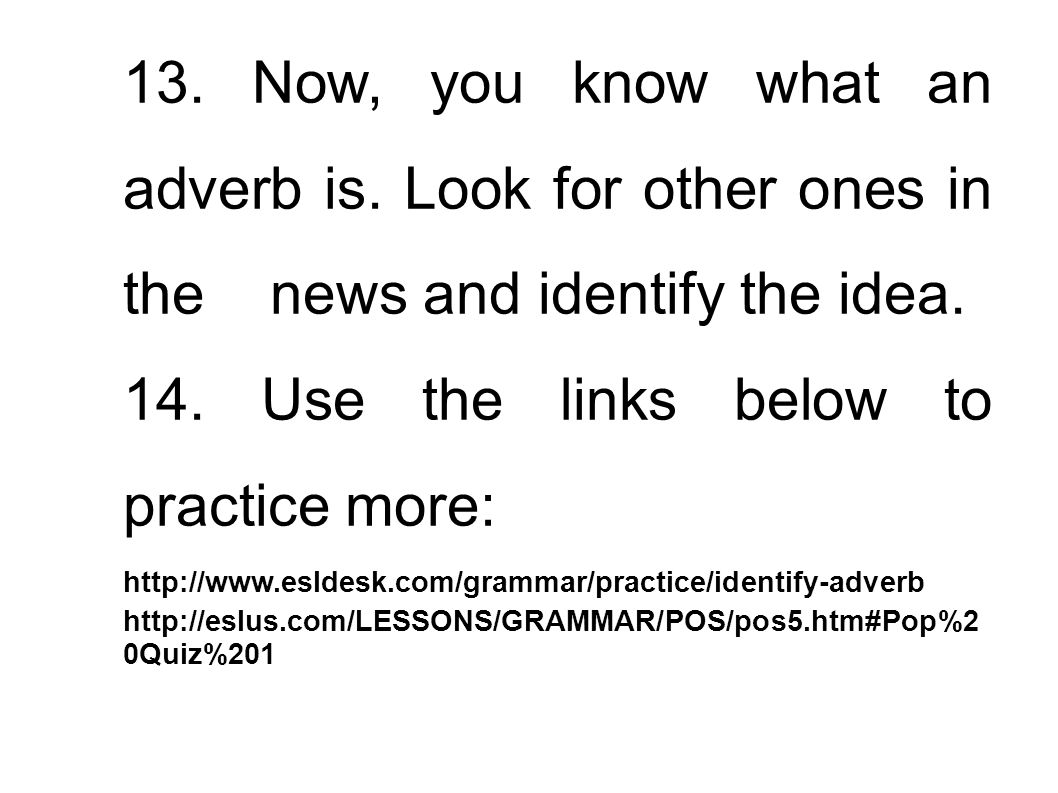 13. Now, you know what an adverb is. Look for other ones in the news and identify the idea. 14. Use the links below to practice more: http://www.eslde