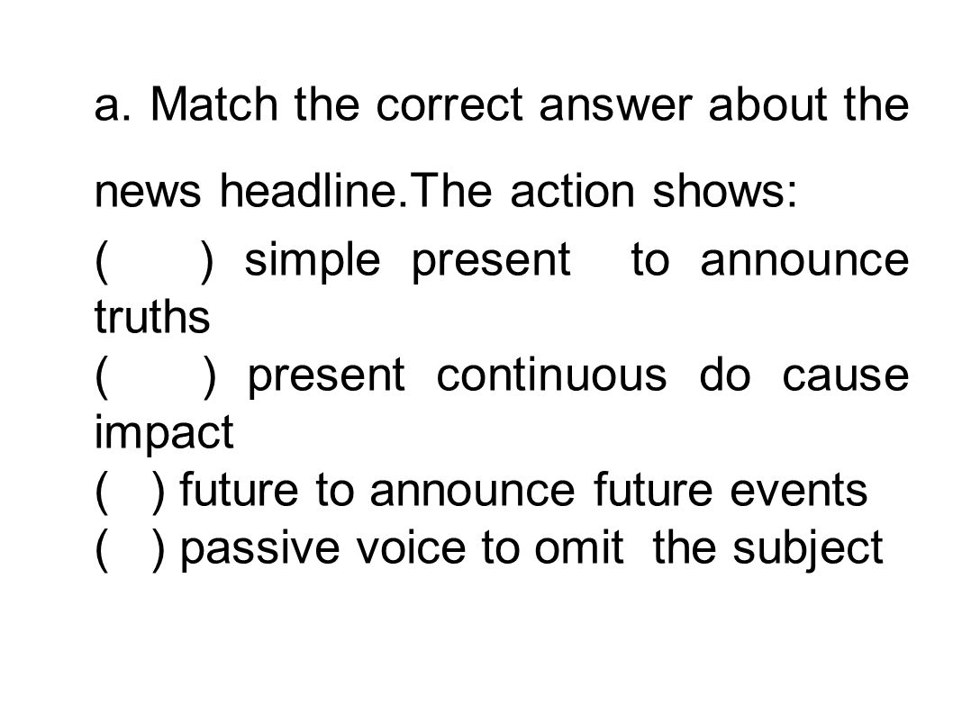 a. Match the correct answer about the news headline.The action shows: ( ) simple present to announce truths ( ) present continuous do cause impact ( )