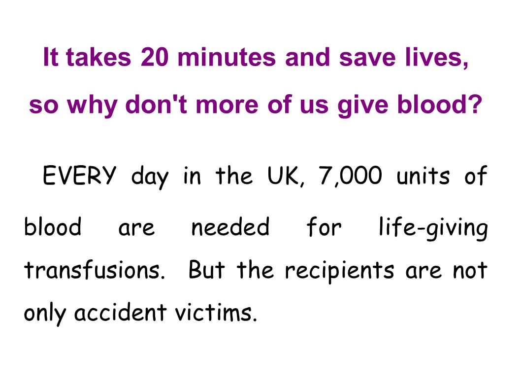 It takes 20 minutes and save lives, so why don't more of us give blood? EVERY day in the UK, 7,000 units of blood are needed for life-giving transfusi