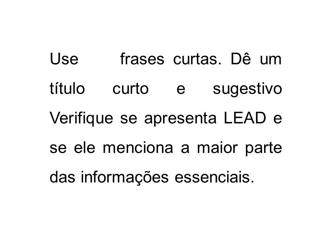 Use frases curtas. Dê um título curto e sugestivo Verifique se apresenta LEAD e se ele menciona a maior parte das informações essenciais.
