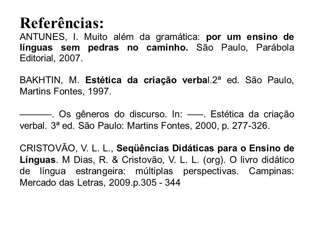 Referências: ANTUNES, I. Muito além da gramática: por um ensino de línguas sem pedras no caminho. São Paulo, Parábola Editorial, 2007. BAKHTIN, M. Est