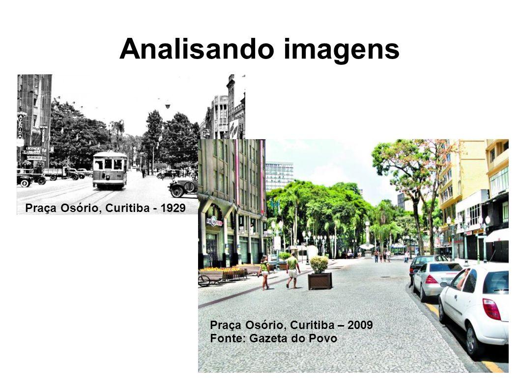 Analisando imagens Praça Osório, Curitiba - 1929 Praça Osório, Curitiba – 2009 Fonte: Gazeta do Povo