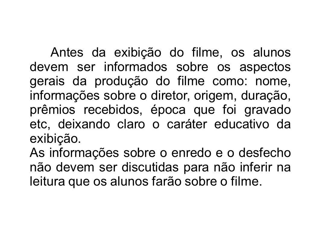 Antes da exibição do filme, os alunos devem ser informados sobre os aspectos gerais da produção do filme como: nome, informações sobre o diretor, orig