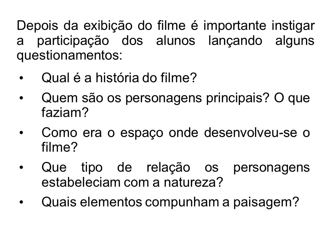 Depois da exibição do filme é importante instigar a participação dos alunos lançando alguns questionamentos: Qual é a história do filme? Quem são os p