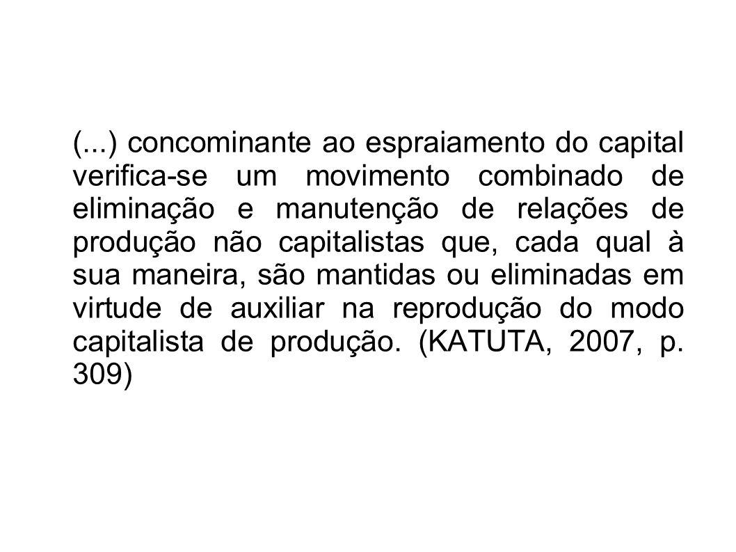 (...) concominante ao espraiamento do capital verifica-se um movimento combinado de eliminação e manutenção de relações de produção não capitalistas q