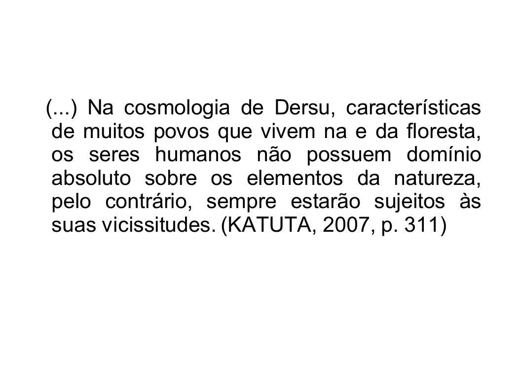 (...) Na cosmologia de Dersu, características de muitos povos que vivem na e da floresta, os seres humanos não possuem domínio absoluto sobre os eleme