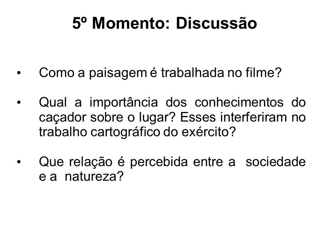 5º Momento: Discussão Como a paisagem é trabalhada no filme? Qual a importância dos conhecimentos do caçador sobre o lugar? Esses interferiram no trab