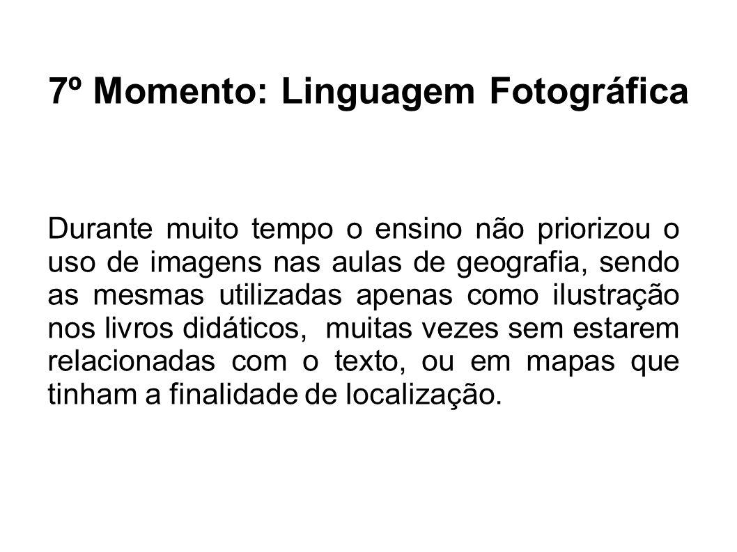 7º Momento: Linguagem Fotográfica Durante muito tempo o ensino não priorizou o uso de imagens nas aulas de geografia, sendo as mesmas utilizadas apena