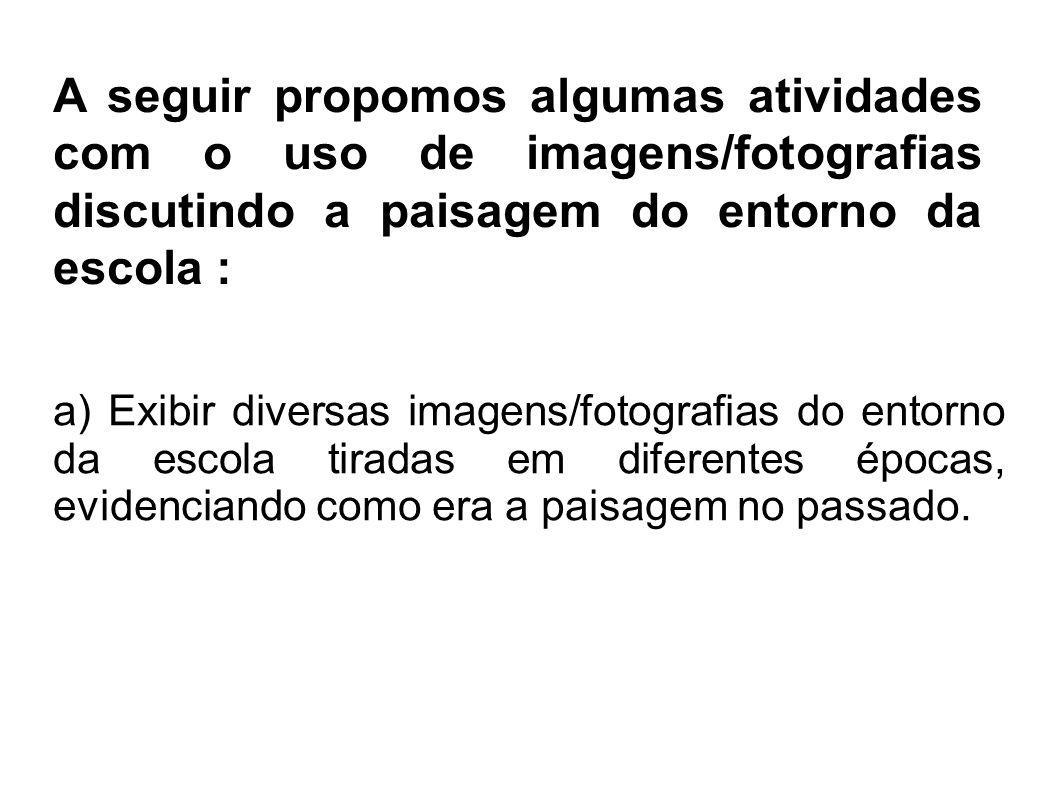 A seguir propomos algumas atividades com o uso de imagens/fotografias discutindo a paisagem do entorno da escola : a) Exibir diversas imagens/fotograf