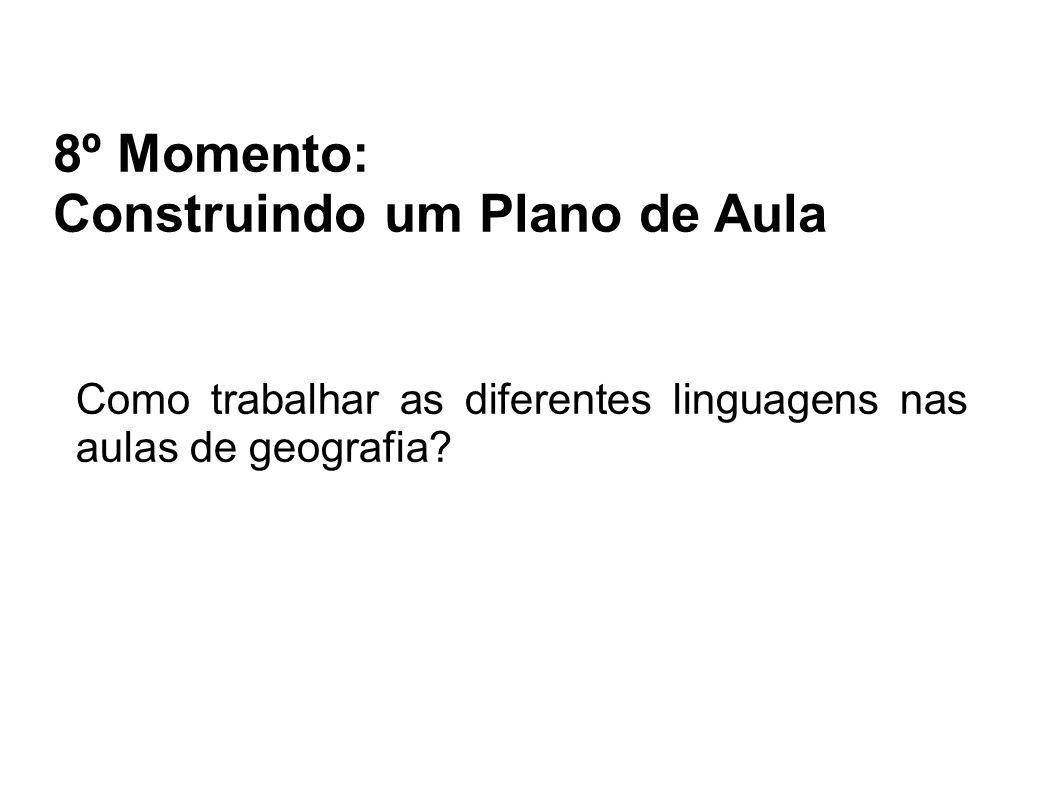 8º Momento: Construindo um Plano de Aula Como trabalhar as diferentes linguagens nas aulas de geografia?