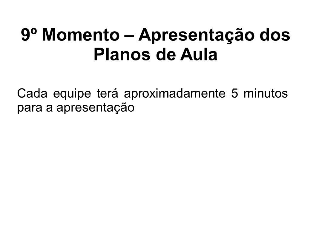 9º Momento – Apresentação dos Planos de Aula Cada equipe terá aproximadamente 5 minutos para a apresentação